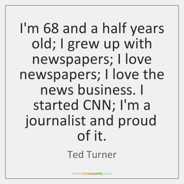 I'm 68 and a half years old; I grew up with newspapers; I ...