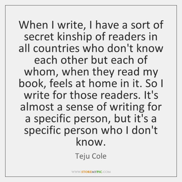 When I write, I have a sort of secret kinship of readers ...