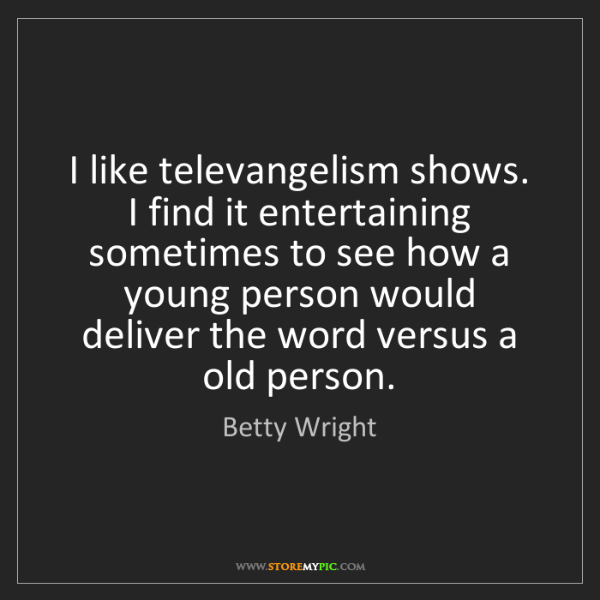 Betty Wright: I like televangelism shows. I find it entertaining sometimes...