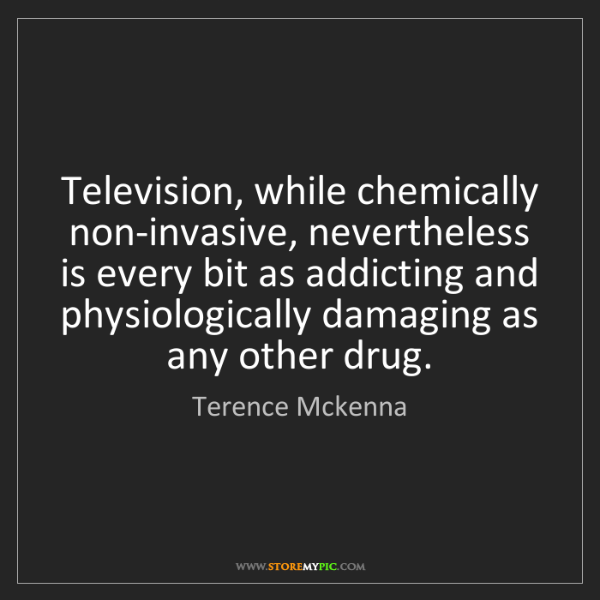 Terence Mckenna: Television, while chemically non-invasive, nevertheless...
