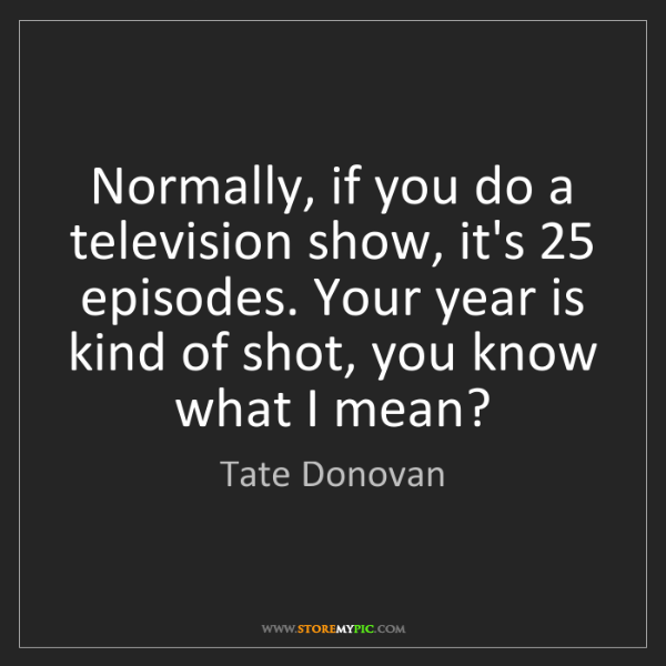 Tate Donovan: Normally, if you do a television show, it's 25 episodes....
