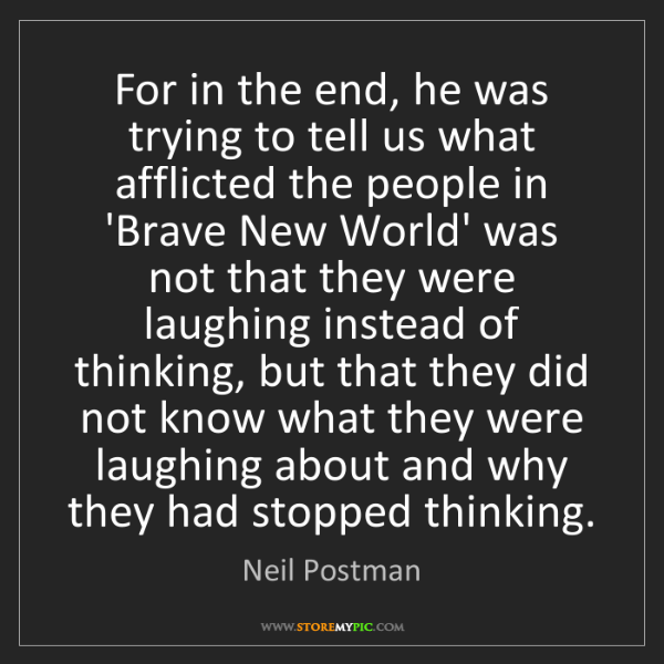 Neil Postman: For in the end, he was trying to tell us what afflicted...