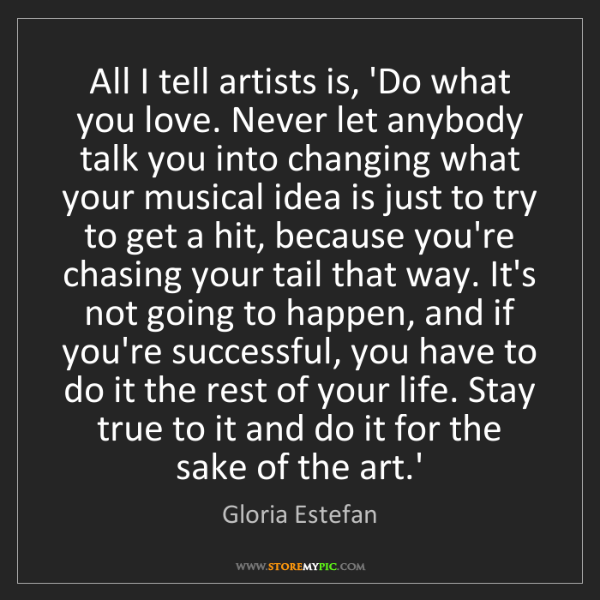Gloria Estefan: All I tell artists is, 'Do what you love. Never let anybody...
