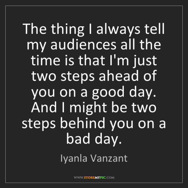Iyanla Vanzant: The thing I always tell my audiences all the time is...