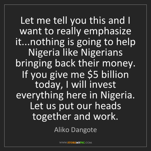 Aliko Dangote: Let me tell you this and I want to really emphasize it...nothing...