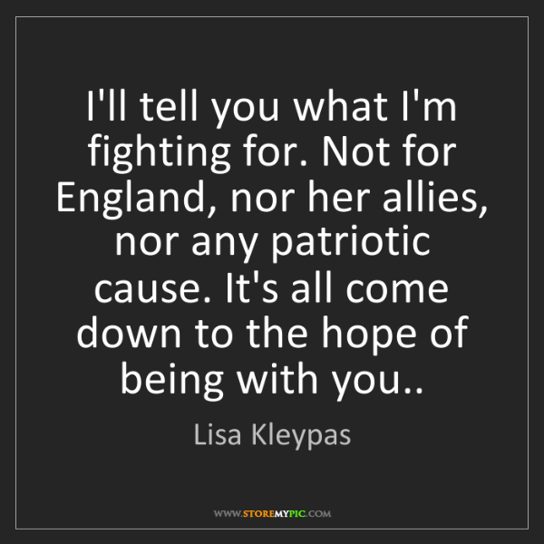 Lisa Kleypas: I'll tell you what I'm fighting for. Not for England,...
