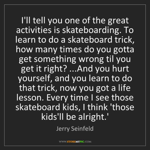 Jerry Seinfeld: I'll tell you one of the great activities is skateboarding....