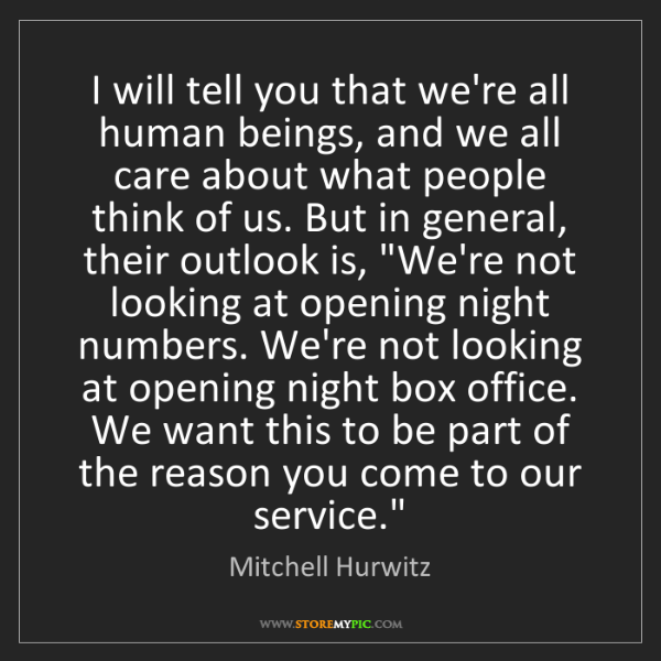 Mitchell Hurwitz: I will tell you that we're all human beings, and we all...