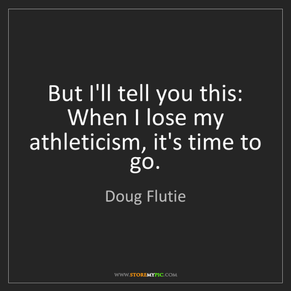 Doug Flutie: But I'll tell you this: When I lose my athleticism, it's...
