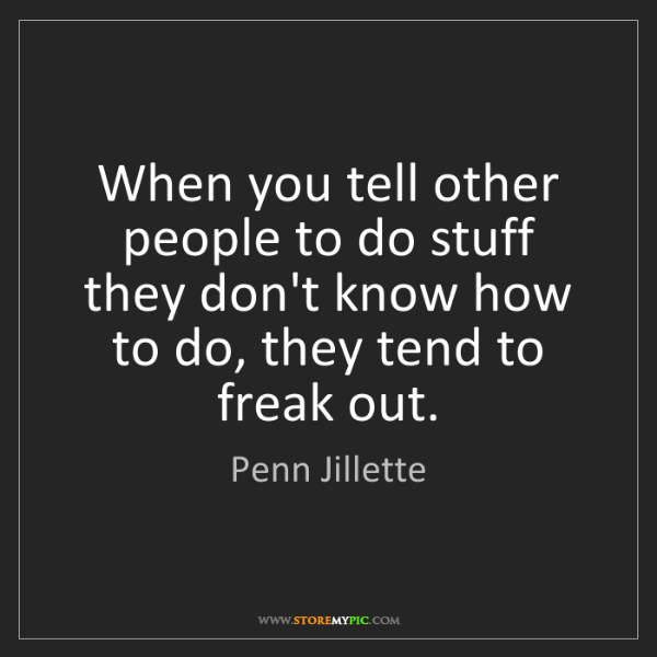 Penn Jillette: When you tell other people to do stuff they don't know...