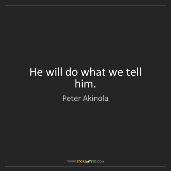 Peter Akinola: He will do what we tell him.