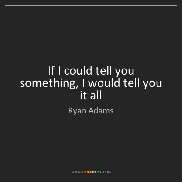 Ryan Adams: If I could tell you something, I would tell you it all