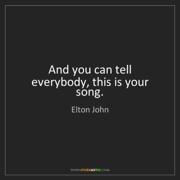 Elton John: And you can tell everybody, this is your song.