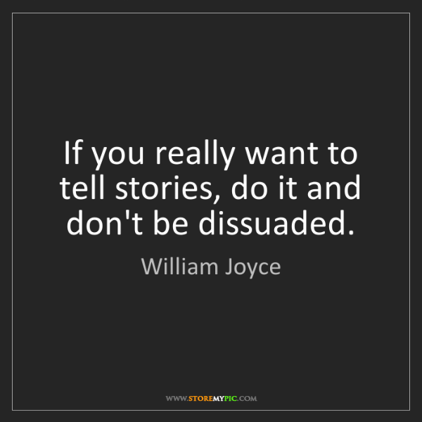 William Joyce: If you really want to tell stories, do it and don't be...