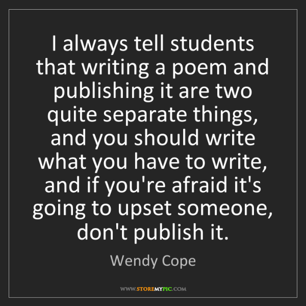 Wendy Cope: I always tell students that writing a poem and publishing...