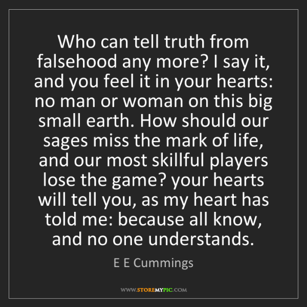 E E Cummings: Who can tell truth from falsehood any more? I say it,...