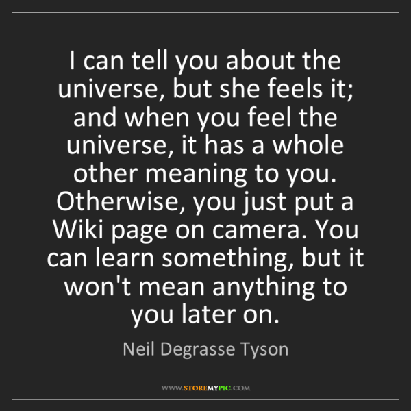Neil Degrasse Tyson: I can tell you about the universe, but she feels it;...