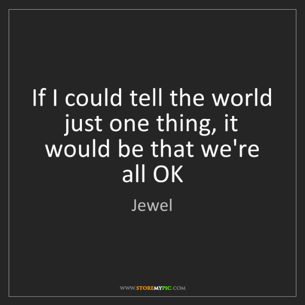 Jewel: If I could tell the world just one thing, it would be...