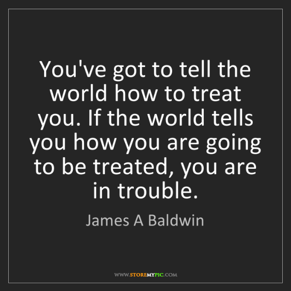 James A Baldwin: You've got to tell the world how to treat you. If the...