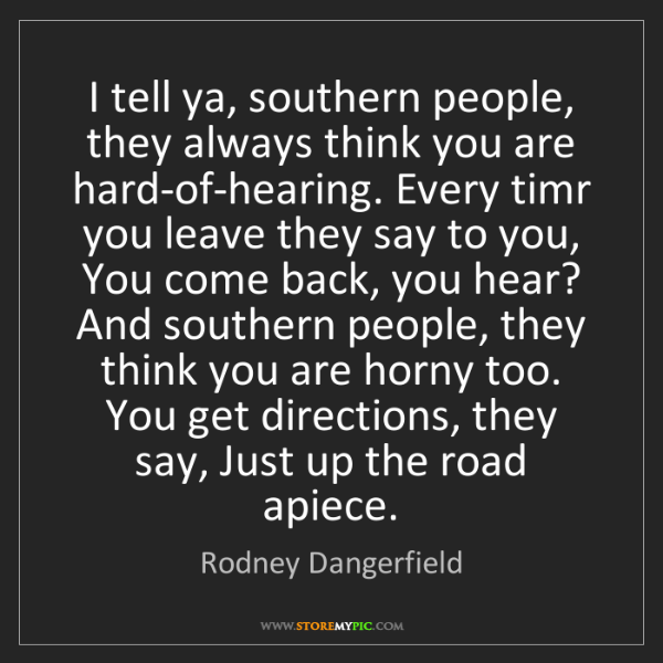 Rodney Dangerfield: I tell ya, southern people, they always think you are...
