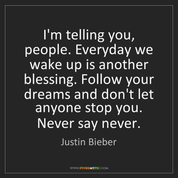 Justin Bieber: I'm telling you, people. Everyday we wake up is another...