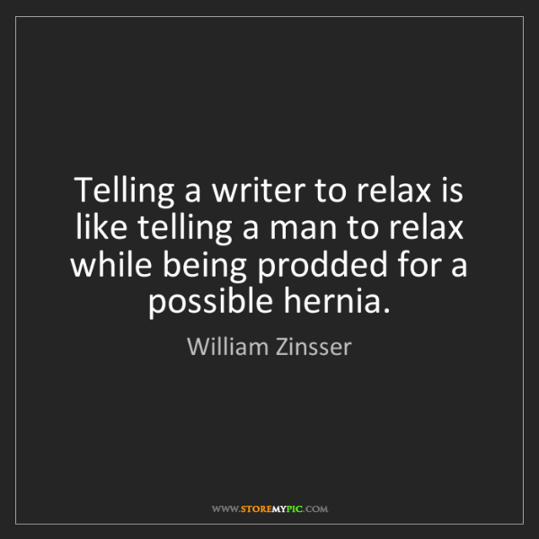 William Zinsser: Telling a writer to relax is like telling a man to relax...