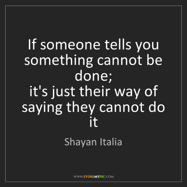 Shayan Italia: If someone tells you something cannot be done;   it's...