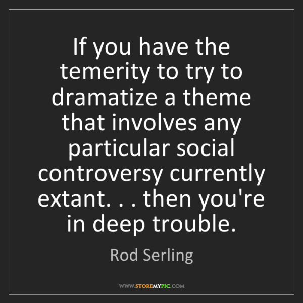 Rod Serling: If you have the temerity to try to dramatize a theme...