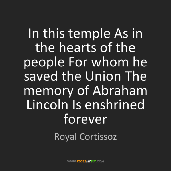 Royal Cortissoz: In this temple As in the hearts of the people For whom...