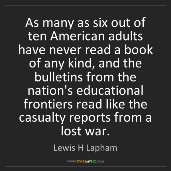 Lewis H Lapham: As many as six out of ten American adults have never...