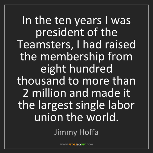 Jimmy Hoffa: In the ten years I was president of the Teamsters, I...