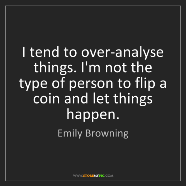 Emily Browning: I tend to over-analyse things. I'm not the type of person...