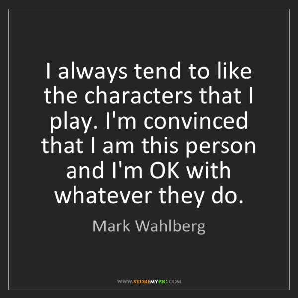 Mark Wahlberg: I always tend to like the characters that I play. I'm...