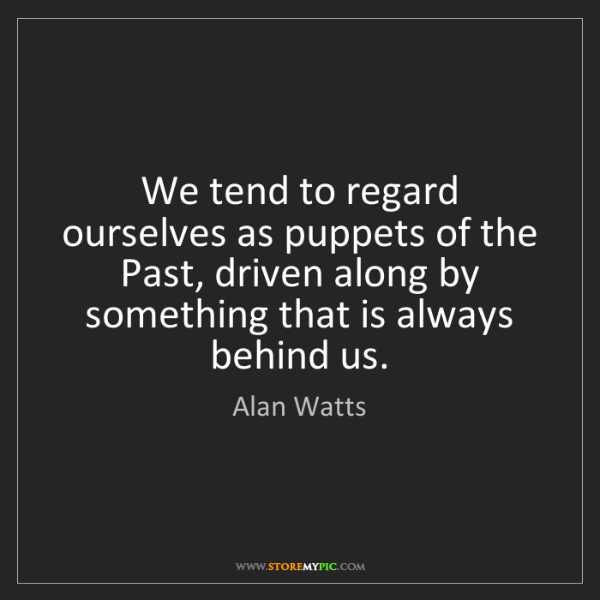Alan Watts: We tend to regard ourselves as puppets of the Past, driven...
