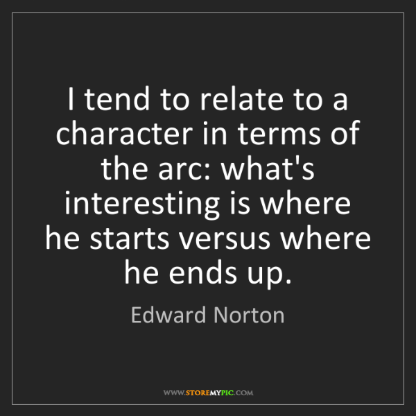 Edward Norton: I tend to relate to a character in terms of the arc:...