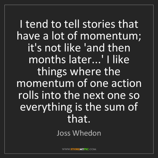 Joss Whedon: I tend to tell stories that have a lot of momentum; it's...