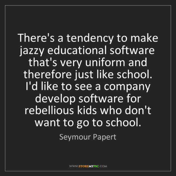 Seymour Papert: There's a tendency to make jazzy educational software...