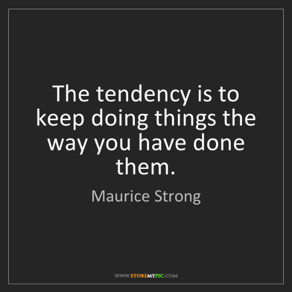 Maurice Strong: The tendency is to keep doing things the way you have...