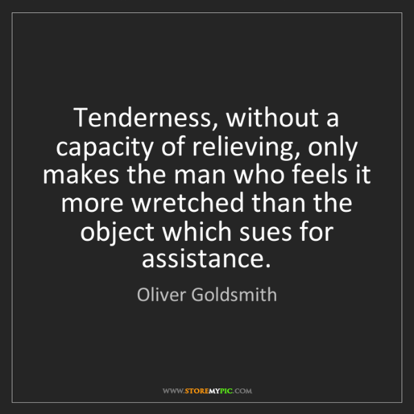 Oliver Goldsmith: Tenderness, without a capacity of relieving, only makes...