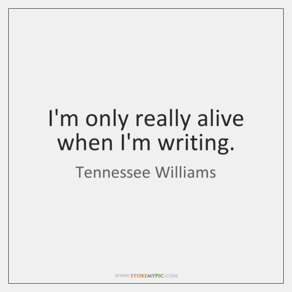 I'm only really alive when I'm writing.