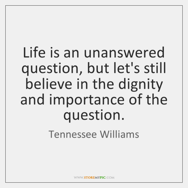 Life is an unanswered question, but let's still believe in the dignity ...