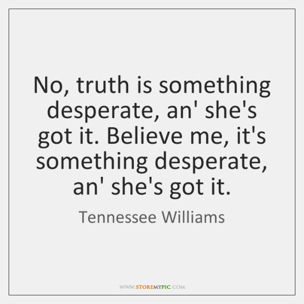 No, truth is something desperate, an' she's got it. Believe me, it's ...