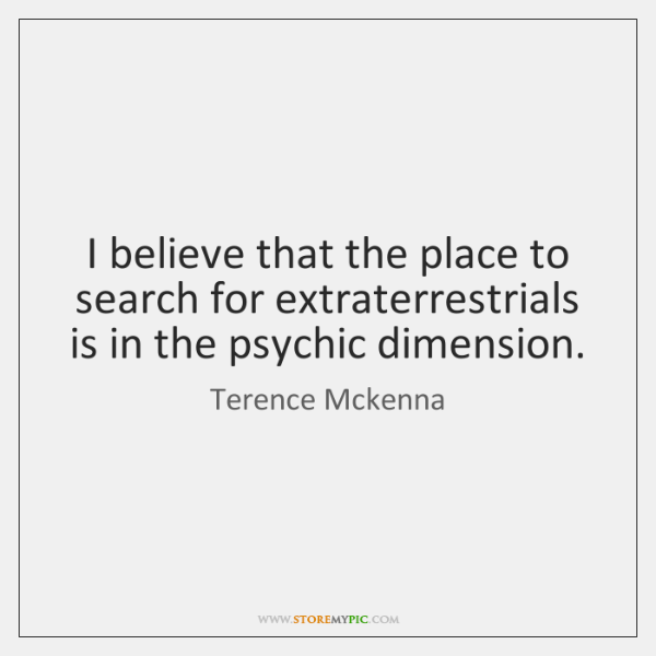 I believe that the place to search for extraterrestrials is in the ...