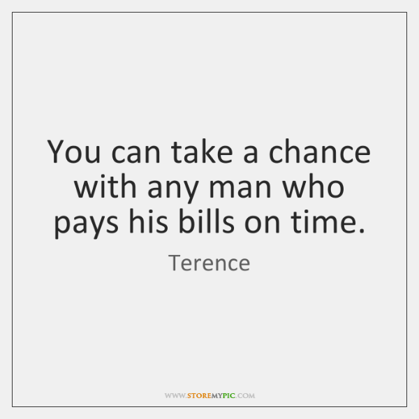 You can take a chance with any man who pays his bills ...