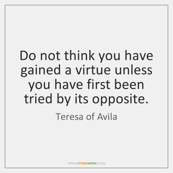 Do not think you have gained a virtue unless you have first ...