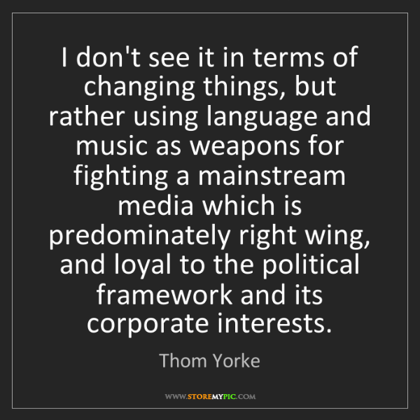 Thom Yorke: I don't see it in terms of changing things, but rather...