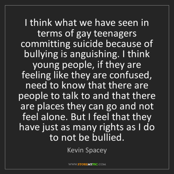Kevin Spacey: I think what we have seen in terms of gay teenagers committing...