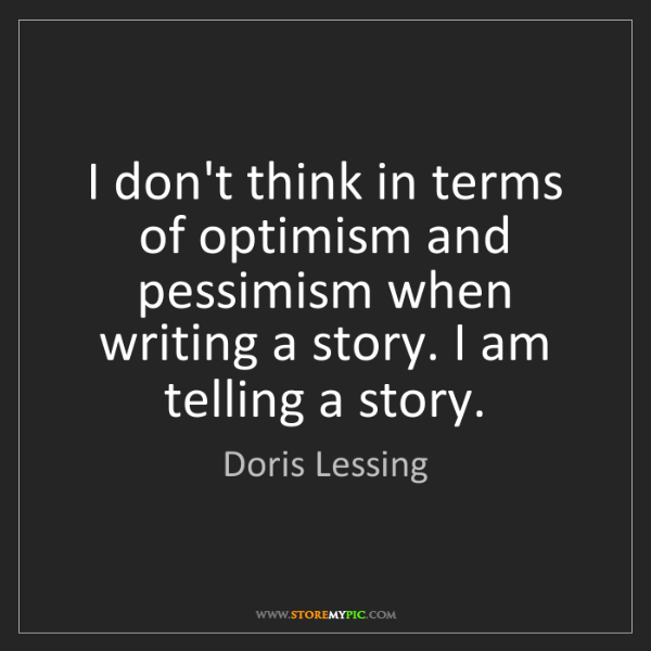 Doris Lessing: I don't think in terms of optimism and pessimism when...