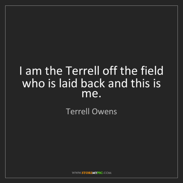 Terrell Owens: I am the Terrell off the field who is laid back and this...