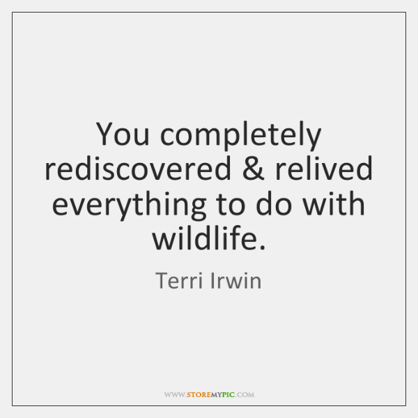 You completely rediscovered & relived everything to do with wildlife.